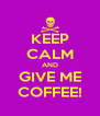 KEEP CALM AND GIVE ME COFFEE! - Personalised Poster A4 size