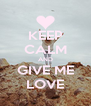 KEEP CALM AND GIVE ME LOVE - Personalised Poster A4 size