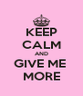 KEEP CALM AND GIVE ME  MORE - Personalised Poster A4 size