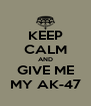 KEEP CALM AND GIVE ME MY AK-47 - Personalised Poster A4 size