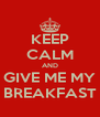 KEEP CALM AND GIVE ME MY BREAKFAST - Personalised Poster A4 size