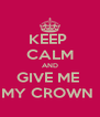 KEEP  CALM AND GIVE ME  MY CROWN  - Personalised Poster A4 size