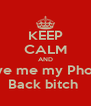 KEEP CALM AND Give me my Phone Back bitch  - Personalised Poster A4 size