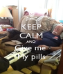 KEEP CALM AND Give me  My pills - Personalised Poster A4 size