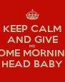 KEEP CALM AND GIVE ME SOME MORNING HEAD BABY - Personalised Poster A4 size