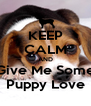 KEEP CALM AND Give Me Some Puppy Love - Personalised Poster A4 size