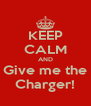 KEEP CALM AND Give me the Charger! - Personalised Poster A4 size
