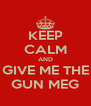 KEEP CALM AND GIVE ME THE GUN MEG - Personalised Poster A4 size