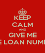 KEEP CALM AND GIVE ME THE LOAN NUMBER - Personalised Poster A4 size