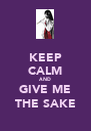 KEEP CALM AND GIVE ME THE SAKE - Personalised Poster A4 size
