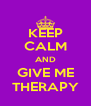 KEEP CALM AND GIVE ME THERAPY - Personalised Poster A4 size