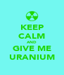KEEP CALM AND GIVE ME URANIUM - Personalised Poster A4 size