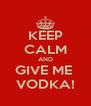 KEEP CALM AND GIVE ME  VODKA! - Personalised Poster A4 size