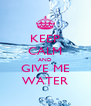 KEEP CALM AND GIVE ME WATER - Personalised Poster A4 size