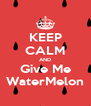 KEEP CALM AND Give Me WaterMelon - Personalised Poster A4 size