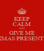 KEEP CALM AND GIVE ME XMAS PRESENTS - Personalised Poster A4 size