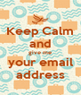 Keep Calm and give me your email address - Personalised Poster A4 size