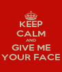 KEEP CALM AND GIVE ME YOUR FACE - Personalised Poster A4 size