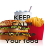 KEEP CALM AND Give me Your food - Personalised Poster A4 size