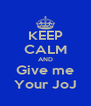 KEEP CALM AND Give me Your JoJ - Personalised Poster A4 size