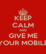 KEEP CALM AND GIVE ME YOUR MOBILE - Personalised Poster A4 size