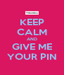 KEEP CALM AND GIVE ME YOUR PIN - Personalised Poster A4 size