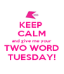 KEEP  CALM and give me your TWO WORD TUESDAY! - Personalised Poster A4 size