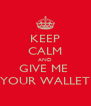 KEEP CALM AND GIVE ME  YOUR WALLET - Personalised Poster A4 size