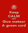 Keep CALM AND Give meteor A green card - Personalised Poster A4 size