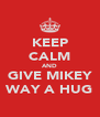 KEEP CALM AND GIVE MIKEY WAY A HUG - Personalised Poster A4 size