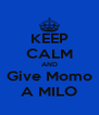 KEEP CALM AND Give Momo A MILO - Personalised Poster A4 size