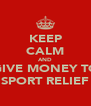 KEEP CALM AND GIVE MONEY TO SPORT RELIEF - Personalised Poster A4 size