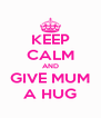 KEEP CALM AND GIVE MUM A HUG - Personalised Poster A4 size