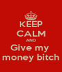 KEEP CALM AND Give my  money bitch - Personalised Poster A4 size