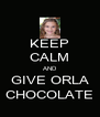 KEEP CALM AND  GIVE ORLA  CHOCOLATE - Personalised Poster A4 size