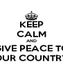 KEEP CALM AND GIVE PEACE TO OUR COUNTRY - Personalised Poster A4 size