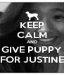 KEEP CALM AND GIVE PUPPY FOR JUSTINE - Personalised Poster A4 size