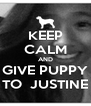 KEEP CALM AND GIVE PUPPY TO  JUSTINE - Personalised Poster A4 size