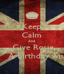 Keep Calm And   Give Rosie       A birthday wish - Personalised Poster A4 size