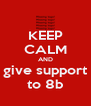 KEEP CALM AND give support to 8b - Personalised Poster A4 size
