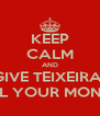 KEEP CALM AND GIVE TEIXEIRA  ALL YOUR MONEY - Personalised Poster A4 size