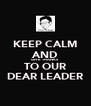 KEEP CALM AND GIVE THANKS TO OUR DEAR LEADER - Personalised Poster A4 size