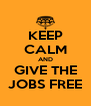KEEP CALM AND GIVE THE JOBS FREE - Personalised Poster A4 size