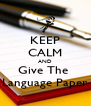 KEEP CALM AND Give The  Language Paper - Personalised Poster A4 size