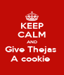 KEEP CALM AND Give Thejas  A cookie  - Personalised Poster A4 size