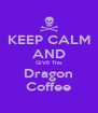 KEEP CALM AND GIVE This Dragon Coffee - Personalised Poster A4 size