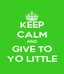KEEP CALM AND GIVE TO YO LITTLE - Personalised Poster A4 size