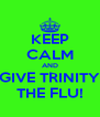 KEEP CALM AND GIVE TRINITY THE FLU! - Personalised Poster A4 size