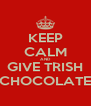 KEEP CALM AND GIVE TRISH CHOCOLATE - Personalised Poster A4 size