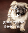 KEEP CALM AND give tyson deez nuts - Personalised Poster A4 size